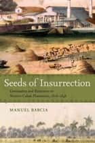 Seeds of Insurrection - Domination and Resistance on Western Cuban Plantations, 1808-1848 ebook by Manuel Barcia