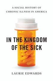 In the Kingdom of the Sick - A Social History of Chronic Illness in America ebook by Laurie Edwards