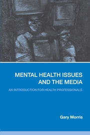 Mental Health Issues and the Media - An Introduction for Health Professionals ebook by Gary Morris