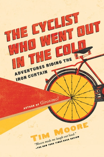 The Cyclist Who Went Out in the Cold: Adventures Riding the Iron Curtain ebook by Tim Moore