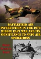 Battlefield Air Interdiction In The 1973 Middle East War And Its Significance To NATO Air Operations ebook by Major Bruce A. Brant
