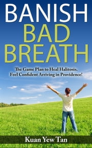 BANISH BAD BREATH - The Game Plan to Heal Halitosis. Feel Confident Arriving in Providence! ebook by Kuan Yew Tan