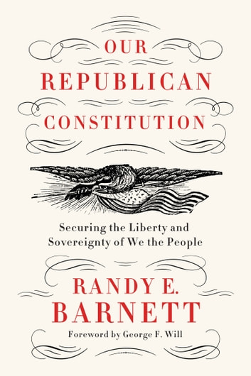 Our Republican Constitution - Securing the Liberty and Sovereignty of We the People ebook by Randy E. Barnett