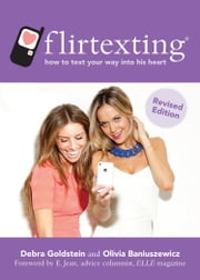 Flirtexting - How to Text Your Way into His Heart ebook by Olivia Baniuszewicz,Debra Goldstein,E. Jean