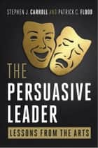 The Persuasive Leader - Lessons from the Arts ebook by Patrick C. Flood, Stephen Carroll