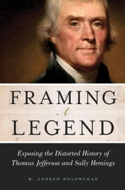 Framing a Legend - Exposing the Distorted History of Thomas Jefferson and Sally Hemings ebook by M. Andrew Holowchak