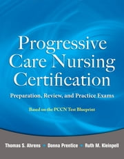Progressive Care Nursing Certification: Preparation, Review, and Practice Exams ebook by Thomas Ahrens