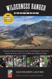 Wilderness Ranger Cookbook - A Collection of Backcountry Recipes by Bureau of Land Management, Forest Service, National Park Service, and U.S. Fish and Wildlife Service Wilderness Rangers ebook by Ralph Swain