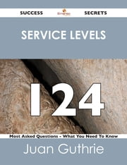 service levels 124 Success Secrets - 124 Most Asked Questions On service levels - What You Need To Know ebook by Juan Guthrie