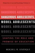 Dangerous Adolescents, Model Adolescents - Shaping the Role and Promise of Education eBook by Roger J.R. Levesque