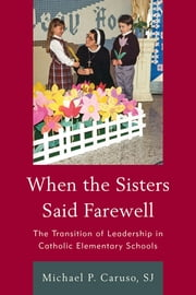 When the Sisters Said Farewell - The Transition of Leadership in Catholic Elementary Schools ebook by S. P. J. Caruso,Cardinal Timothy M. Dolan