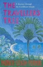 The Traveller's Tree - A Journey through the Caribbean Islands eBook by Patrick Leigh Fermor