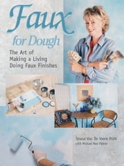 Faux for Dough: The Art of Making a Living Doing Faux Finishes ebook by Teresa Van De Veere Pratt