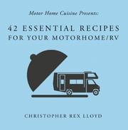 42 Essential Recipes For Your Motorhome/RV ebook by Christopher Rex Lloyd
