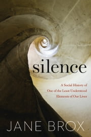 Silence - A Social History of One of the Least Understood Elements of Our Lives ebook by Jane Brox