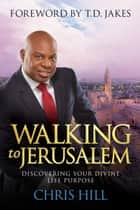 Walking to Jerusalem - Discovering Your Divine Life Purpose ebook by Chris Hill