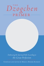 The Dzogchen Primer - An Anthology of Writings by Masters of the Great Perfection ebook by Marcia Binder Schmidt