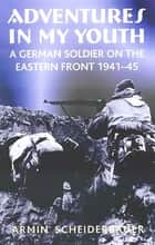 Adventures in My Youth - A German Soldier on the Eastern Front 1941–45 ebook by Armin Scheiderbauer
