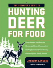 The Beginner's Guide to Hunting Deer for Food ebook by Jackson Landers