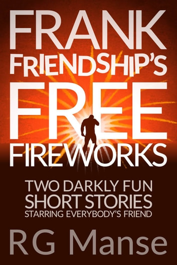 Frank Friendship's Free Fireworks - Two Darkly Fun Short Stories Starring Everybody's Friend ebook by R.G. Manse