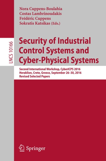 Security of Industrial Control Systems and Cyber-Physical Systems - Second International Workshop, CyberICPS 2016, Heraklion, Crete, Greece, September 26-30, 2016, Revised Selected Papers ebook by