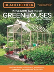 Black & Decker The Complete Guide to DIY Greenhouses 2nd Edition ebook by Philip Schmidt
