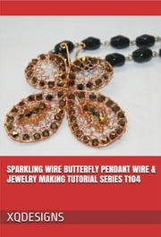 Sparkling Wire Butterfly Pendant Wire & Jewelry Making Tutorial Series T104 ebook by XQ Designs