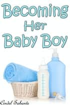 Becoming Her Baby Boy (ABDL Age Play) ebook by Cindel Sabante