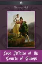 Love Affairs of the Courts of Europe ebook by Thornton Hall