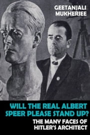 Will The Real Albert Speer Please Stand Up? The Many Faces of Hitler's Architect ebook by Geetanjali Mukherjee