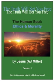 The Human Soul: Ethics & Morality Session 1 ebook by Jesus (AJ Miller)