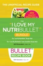 "The I Love My NutriBullet Bundle - The ""I Love My NutriBullet"" Recipe Book; The ""I Love My NutriBullet"" Green Smoothies Recipe Book ebook by Britt Brandon"