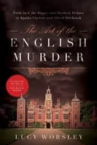 The Art of the English Murder: From Jack the Ripper and Sherlock Holmes to Agatha Christie and Alfred Hitchcock ebook by Lucy Worsley