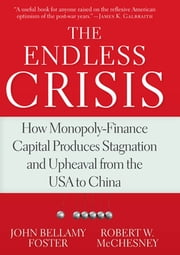 The Endless Crisis - How Monopoly-Finance Capital Produces Stagnation and Upheaval from the USA to China ebook by Robert W. McChesney,John Bellamy Foster
