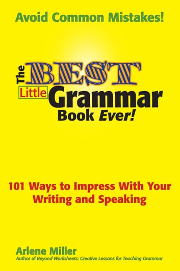 The Best Little Grammar Book Ever! - 101 Ways to Impress With Your Writing and Speaking ebook by Arlene Miller