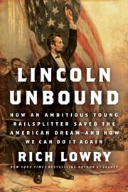 Lincoln Unbound - How an Ambitious Young Railsplitter Saved the American Dream---And How We Can Do It Again ebook by Rich Lowry