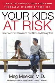 Your Kids at Risk - How Teen Sex Threatens Our Sons and Daughters ebook by Meg Meeker