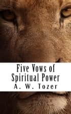 Five Vows for Spiritual Power ebook by A. W. Tozer