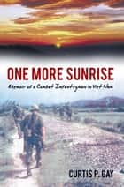 One More Sunrise - Memoir of a Combat Infantryman in Viet Nam ebook by Curtis P. Gay
