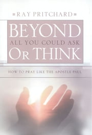 Beyond All You Could Ask or Think - How to Pray Like the Apostle Paul ebook by Ray Pritchard