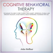Cognitive Behavioral Therapy: Techniques You Need to Free Yourself from Anxiety, Depression, Phobias, and Intrusive Thoughts. Avoid Harmful Meds by Retraining Your Brain with CBT. audiobook by John Heffner