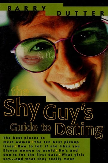 The Shy Guy's Guide to Dating - The Best Places to Meet Women, the Ten Best Pickup Lines, How to Tell if She Likes You, Eleven Women to Avoid, Do's and Don'ts for the First Date, What Girls Say...and What They Really Mean ebook by Barry Dutter