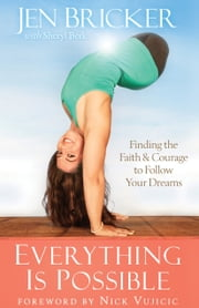 Everything Is Possible - Finding the Faith and Courage to Follow Your Dreams ebook by Jen Bricker,Sheryl Berk,Nick Vujicic