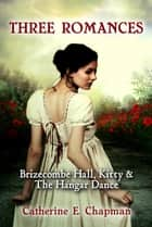 Three Romances: Brizecombe Hall, Kitty & The Hangar Dance ebook by Catherine E. Chapman