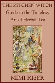 The Kitchen Witch Guide to the Timeless Art of Herbal Tea ebook by Mimi Riser