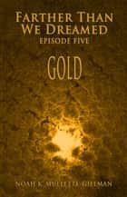 Gold (Episode Five of Farther Than We Dreamed) ebook by Noah Mullette-Gillman