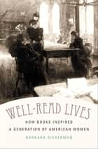 Well-Read Lives - How Books Inspired a Generation of American Women ebook by Barbara Sicherman