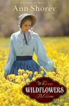 Where Wildflowers Bloom (Sisters at Heart Book #1) - A Novel ebook by Ann Shorey