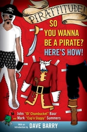 Pirattitude!: So you Wanna Be a Pirate? - Here's How! ebook by John Baur,Mark Summers,Dave Barry