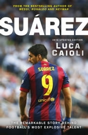 Suarez – 2016 Updated Edition - The Extraordinary Story Behind Football's Most Explosive Talent ebook by Luca Caioli